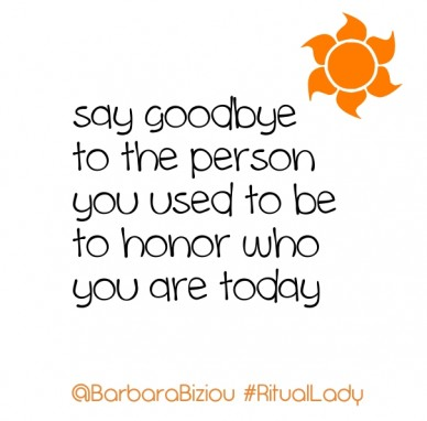 Say goodbye to the person you used to be to honor who you are today @barbarabiziou #rituallady