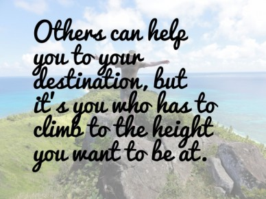 Others can help you to your destination, but it's you who has to climb to the height you want to be at.