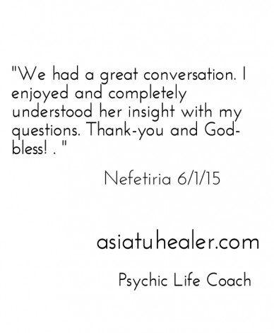 """""""we had a great conversation. i enjoyed and completely understood her insight with my questions. thank-you and god-bless! . """" asiatuhealer.com psychic life coach nefetiria 6/1"""