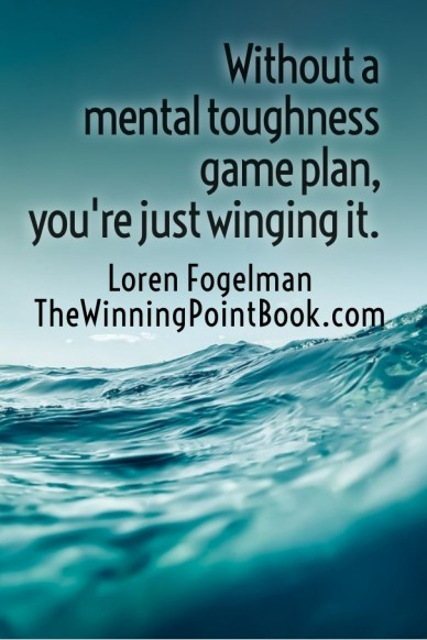Without a mental toughness game plan, you're just winging it. loren fogelmanthewinningpointbook.com