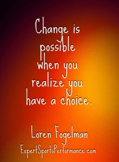 Change is possible when you realize you have a choice. loren fogelmanexpertsportsperformance.com