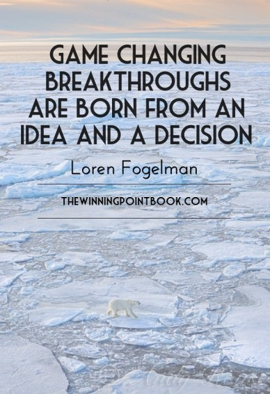 Game changing breakthroughs are born from an idea and a decision loren fogelman thewinningpointbook.com
