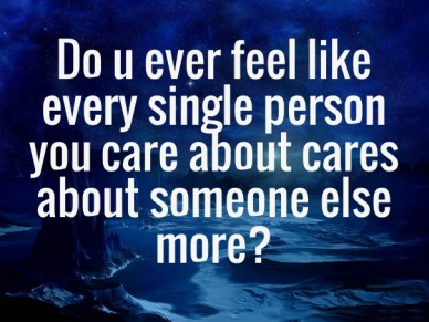 Do u ever feel like every single person you care about cares about someone else more?