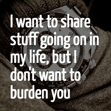 I want to share stuff going on in my life, but i don't want to burden you