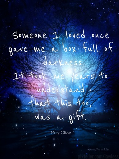 Someone i loved once gave me a box full of darkness.it took me years tounderstandthat this too,was a gift. - mary oliver pixteller.com/lawless