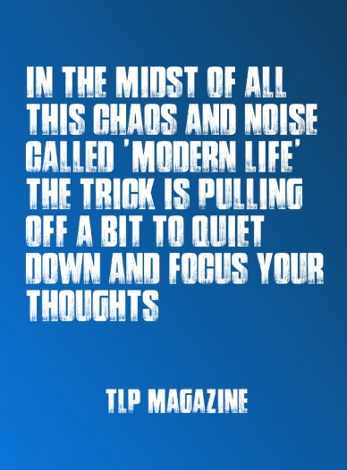 In the midst of all this chaos and noise called 'modern life' the trick is pulling off a bit to quiet down and focus your thoughts ~tlp magazine