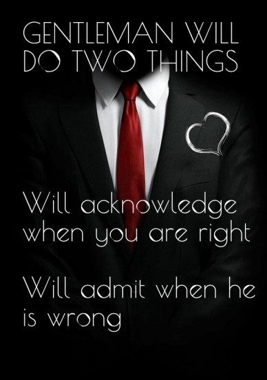 Gentleman will do two things will acknowledge when you are right will admit when he is wrong