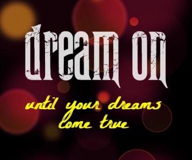 Dream on until your dreams come true