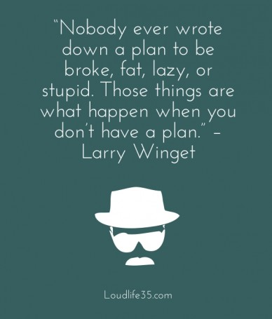 """nobody ever wrote down a plan to be broke, fat, lazy, or stupid. those things are what happen when you don't have a plan."" – larry winget loudlife35.com"