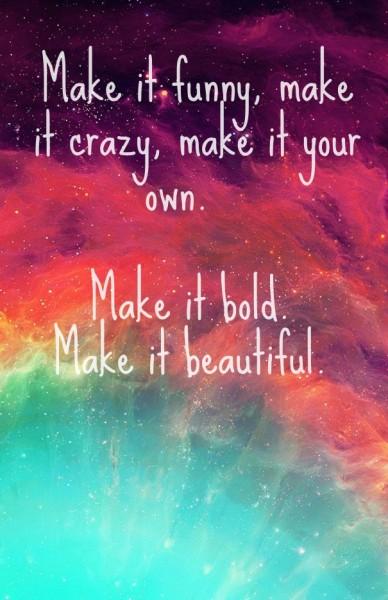 Make it funny, make it crazy, make it your own. make it bold. make it beautiful.