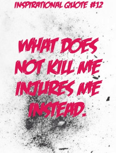 What does not kill me injures me instead. inspirational quote #12