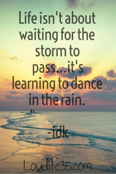 Life isn't about waiting for the storm to pass...it's learning to dance in the rain. -idk loudlife35.com