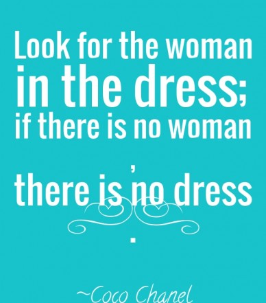 Look for the woman in the dress; if there is no woman, there is no dress. ~coco chanel