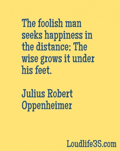 The foolish man seeks happiness in the distance; the wise grows it under his feet. julius robert oppenheimer loudlife35.com