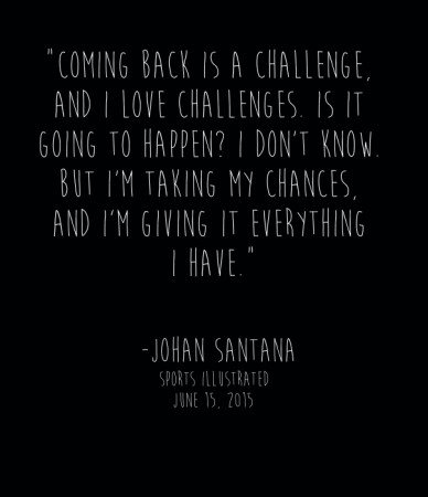 """""""coming back is a challenge, and i love challenges. is it going to happen? i don't know. but i'm taking my chances, and i'm giving it everything i have."""" -johan santanasports"""
