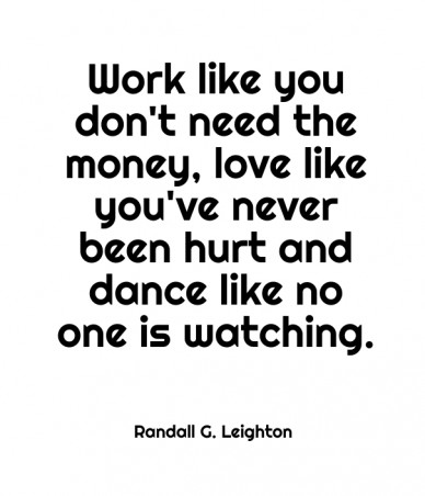 Work like you don't need the money, love like you've never been hurt and dance like no one is watching. randall g. leighton