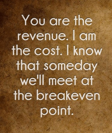 You are the revenue. i am the cost. i know that someday we'll meet at the breakeven point.