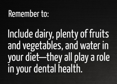 Remember to: include dairy, plenty of fruits and vegetables, and water in your diet—they all play a role in your dental health.