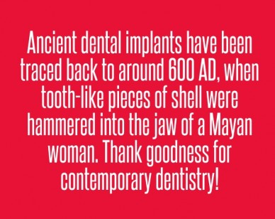Ancient dental implants have been traced back to around 600 ad, when tooth-like pieces of shell were hammered into the jaw of a mayan woman. thank goodness for contemporary de