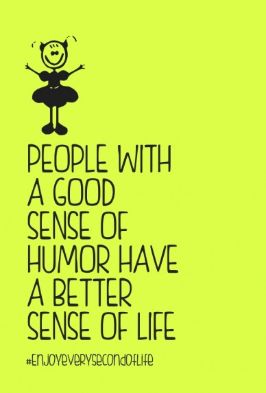 People with a good sense of humor have a better sense of life #enjoyeverysecondoflife