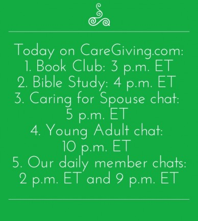 Today on caregiving.com: 1. book club: 3 p.m. et2. bible study: 4 p.m. et 3. caring for spouse chat: 5 p.m. et 4. young adult chat: 10 p.m. et 5. our daily member chats: 2 p.m