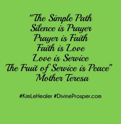 """the simple pathsilence is prayerprayer is faithfaith is lovelove is servicethe fruit of service is peace"" ― mother teresa #kimlehealer #divineprosper.com"