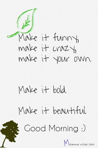 Make it funny, make it crazy, make it your own. make it bold. make it beautiful. good morning :) mohammed ershad shaik