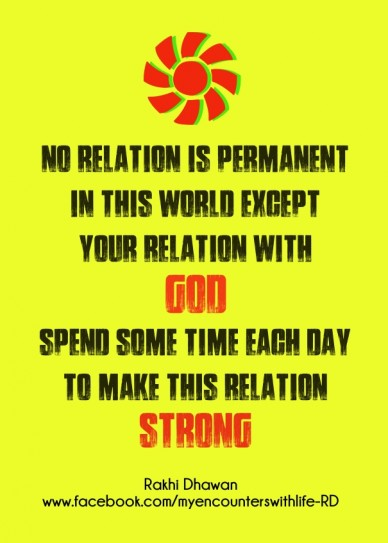 No relation is permanent in this world except your relation with god spend some time each day to make this relation strong rakhi dhawan www.facebook.com/myencounterswithlife-r