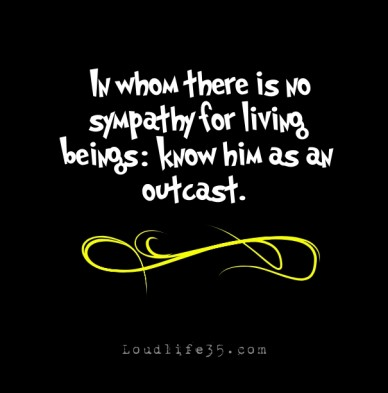 """""""in whom there is no sympathy for living beings: know him as an outcast."""" loudlife35.com"""