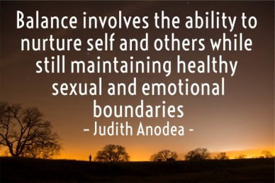 Balance involves the ability to nurture self and others while still maintaining healthy sexual and emotional boundaries – judith anodea -