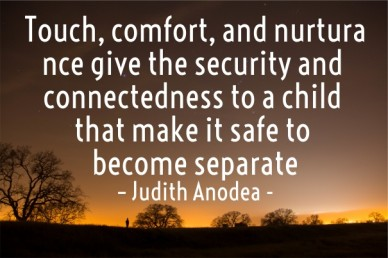 Touch, comfort, and nurturance give the security and connectedness to a child that make it safe to become separate – judith anodea -