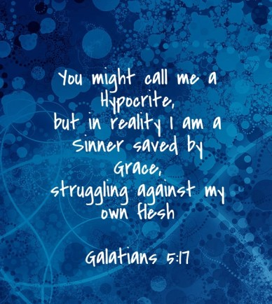 You might call me a hypocrite, but in reality i am a sinner saved by grace,struggling against my own flesh galatians 5:17
