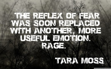 """the reflex of fear was soon replaced with another, more useful emotion. rage."" - tara moss"