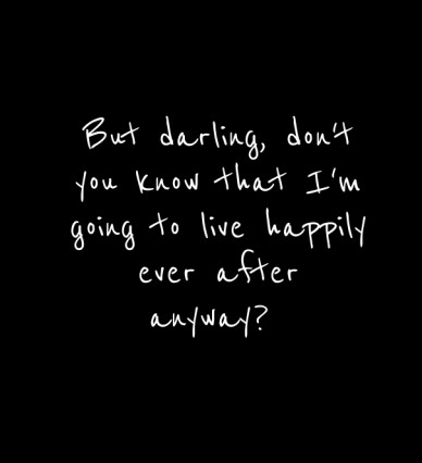 But darling, don't you know that i'm going to live happily ever after anyway?