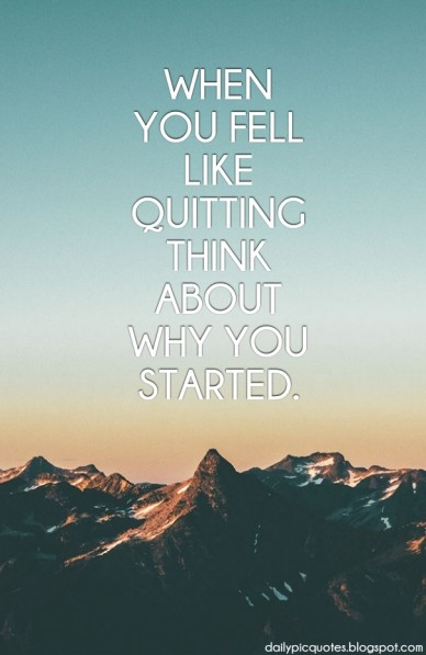 When you fell like quitting think about why you started. dailypicquotes.blogspot.com