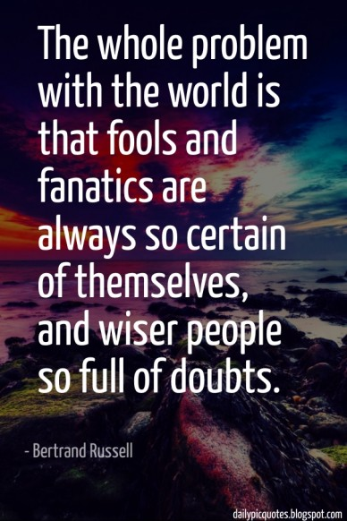 The whole problem with the world is that fools and fanatics are always so certain of themselves, and wiser people so full of doubts. - bertrand russell dailypicquotes.blogspot