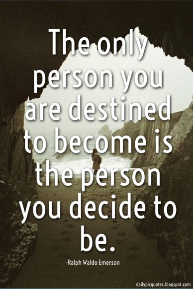 The only person you are destined to become is the person you decide to be. or nothing -ralph waldo emerson dailypicquotes.blogspot.com