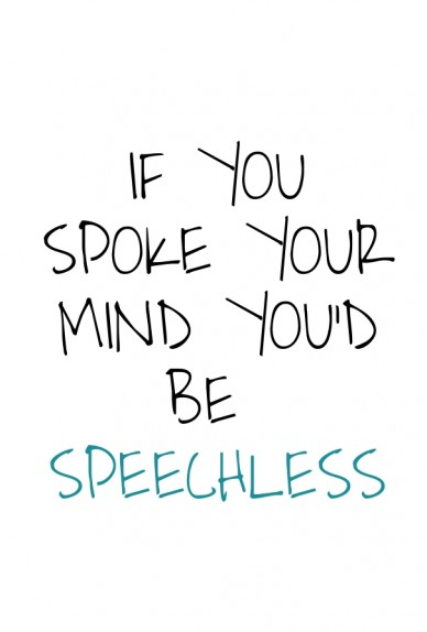 If you spoke your mind you'd be speechless