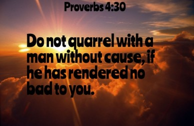 Do not quarrel with a man without cause, if he has rendered nobad to you. proverbs 4:30
