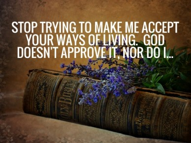 Stop trying to make me accept your ways of living. god doesn't approve it, nor do i...