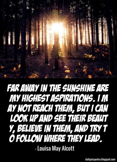 Far away in the sunshine are my highest aspirations. i may not reach them, but i can look up and see their beauty, believe in them, and try to follow where they lead. - louisa