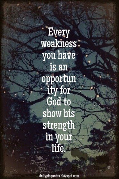 Every weakness you have is an opportunity for god to show his strength in your life. dailypicquotes.blogspot.com
