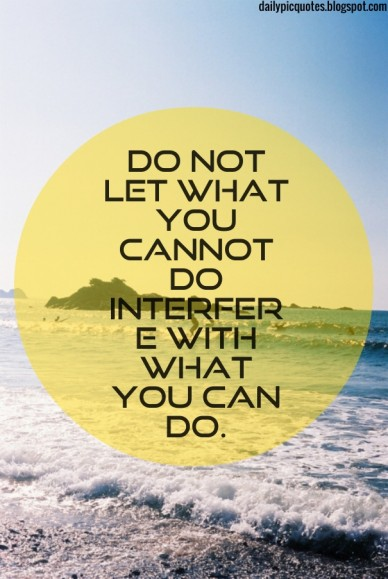 Do not let what you cannot do interfere with what you can do. dailypicquotes.blogspot.com