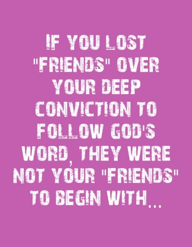 "If you lost ""friends"" over your deep conviction to follow god's word, they were not your ""friends"" to begin with..."
