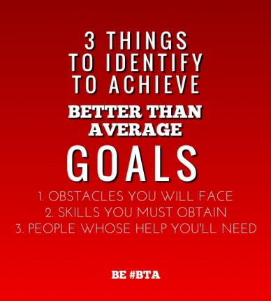 3 things to identify to achieve better than average goals 1. obstacles you will face2. skills you must obtain3. people whose help you'll need be #bta