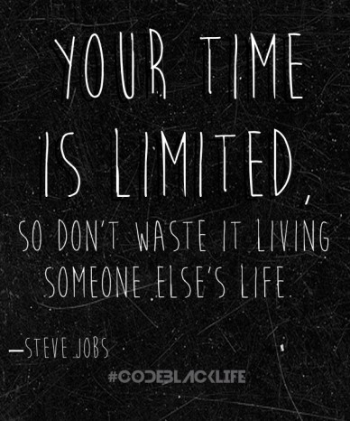 Your time is limited, so don't waste it living someone else's life. –steve jobs #codeblacklife