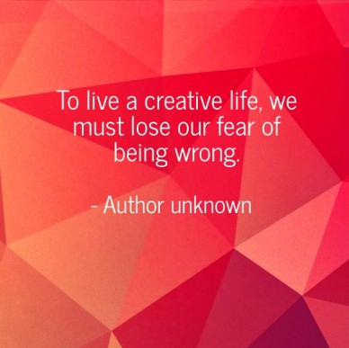 To live a creative life, we must lose our fear of being wrong. - author unknown