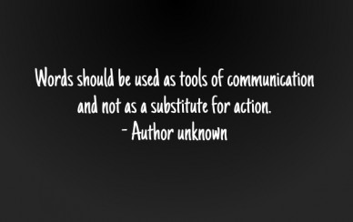 Words should be used as tools of communication and not as a substitute for action. - author unknown