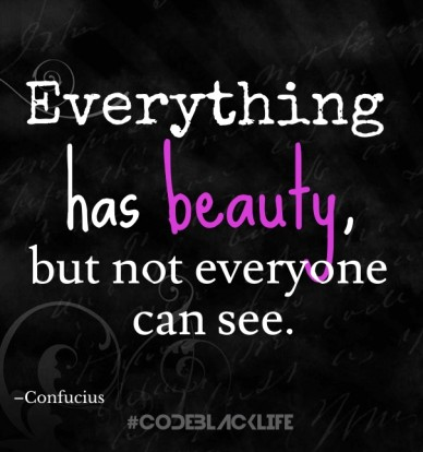 Everything has beauty,but not everyone can see. #codeblacklife –confucius
