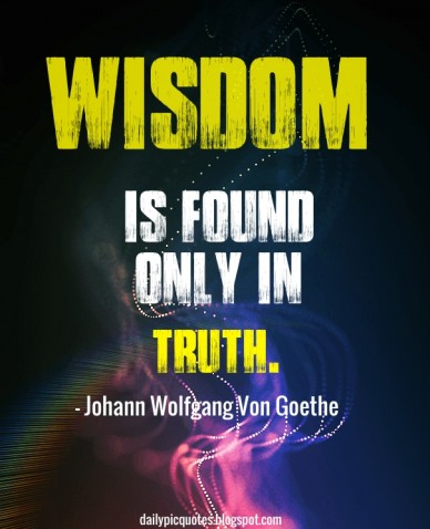 Wisdom is found only in truth. - johann wolfgang von goethe dailypicquotes.blogspot.com